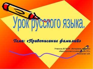 Тема: «Правописание фамилий» Учитель КГКОУ «Вечерняя( сменная) общеобразовате