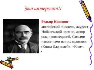 Это интересно!!! Редьяр Киплинг – английский писатель, лауреат Нобелевской пр