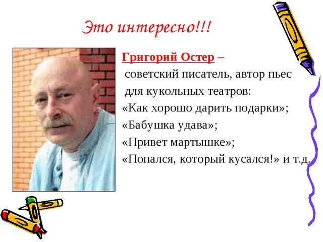 Это интересно!!! Григорий Остер – советский писатель, автор пьес для кукольны...