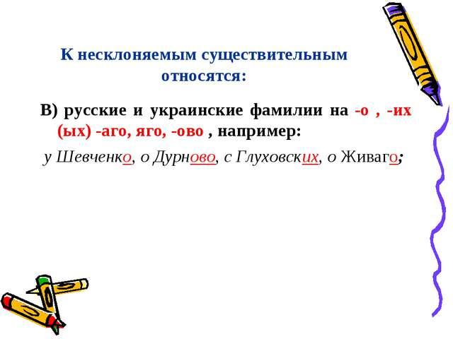 К несклоняемым существительным относятся: В) русские и украинские фамилии на...