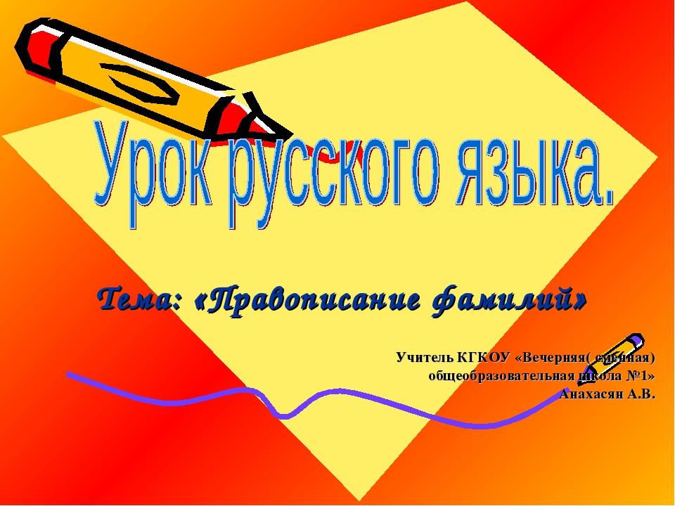 Тема: «Правописание фамилий» Учитель КГКОУ «Вечерняя( сменная) общеобразовате...
