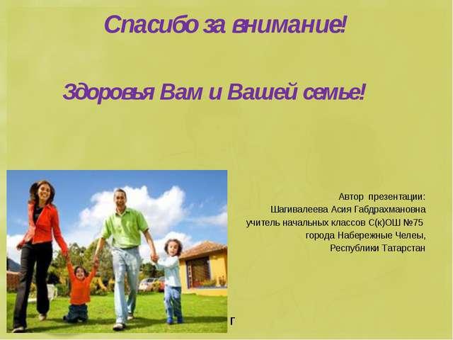 Спасибо за внимание! Здоровья Вам и Вашей семье! Автор презентации: Шагивалее...