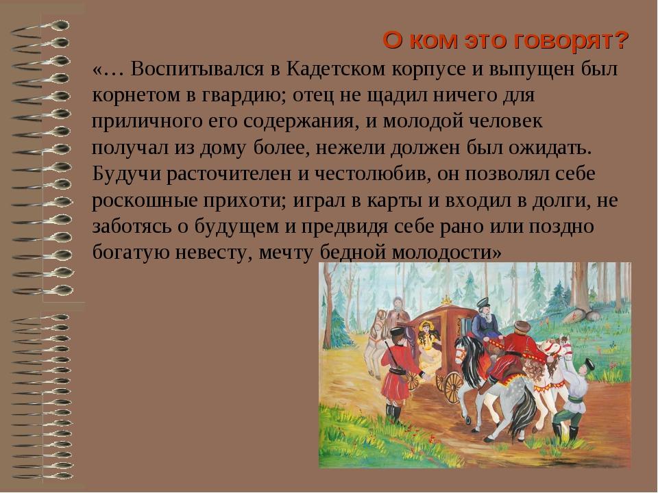 «… Воспитывался в Кадетском корпусе и выпущен был корнетом в гвардию; отец не...