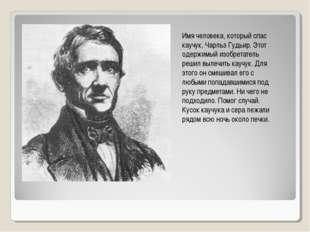 Имя человека, который спас каучук, Чарльз Гудьир. Этот одержимый изобретатель