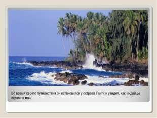 Во время своего путешествия он остановился у острова Гаити и увидел, как инде