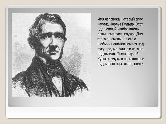 Имя человека, который спас каучук, Чарльз Гудьир. Этот одержимый изобретатель...
