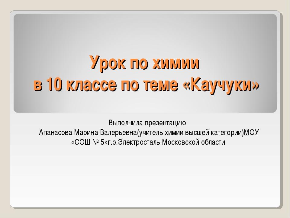 Урок по химии в 10 классе по теме «Каучуки» Выполнила презентацию Апанасова М...