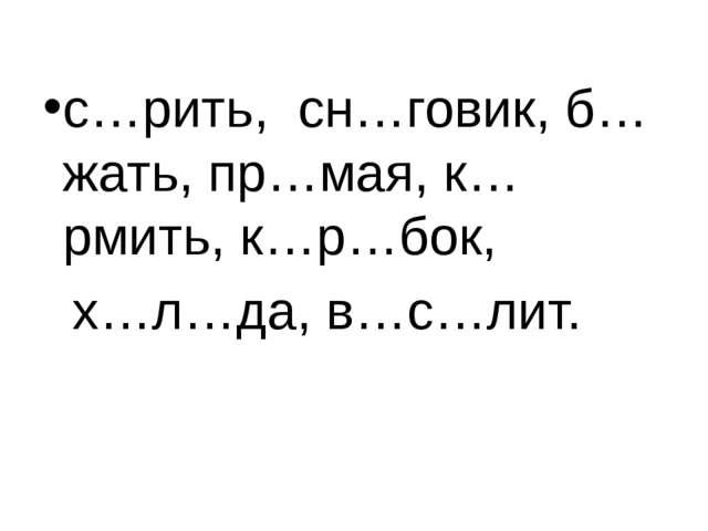 с…рить, сн…говик, б…жать, пр…мая, к…рмить, к…р…бок, х…л…да, в…с…лит.