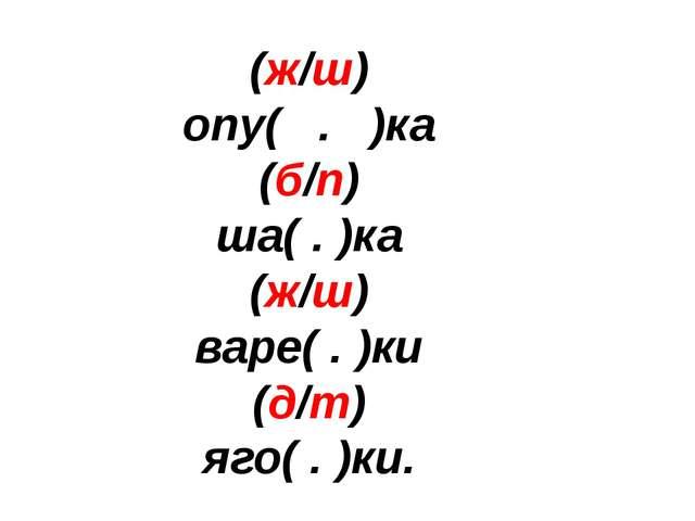 (ж/ш) опу( . )ка (б/п) ша( . )ка (ж/ш) варе( . )ки (д/т) яго( . )ки.