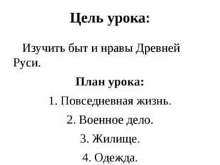 Цель урока:    Изучить быт и нравы Древней Руси. План урока: 1. Повседневн