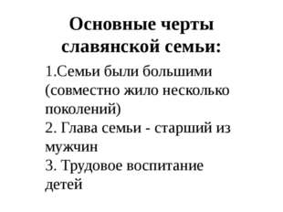 Основные черты славянской семьи:  1.Семьи были большими (совместно жило неск