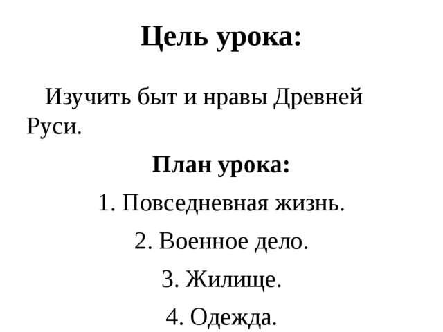 Цель урока:    Изучить быт и нравы Древней Руси. План урока: 1. Повседневн...