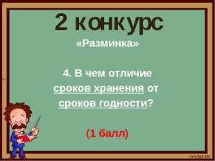 2 конкурс «Разминка» 4. В чем отличие сроков хранения от сроков годности? (1