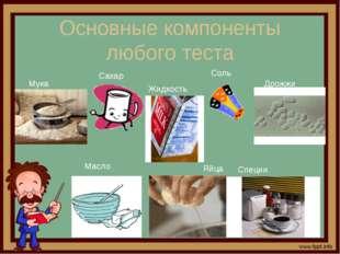 Основные компоненты любого теста Мука Масло Яйца Дрожжи Сахар Соль Специи Жид
