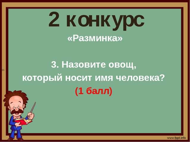 2 конкурс «Разминка» 3. Назовите овощ, который носит имя человека? (1 балл) 11
