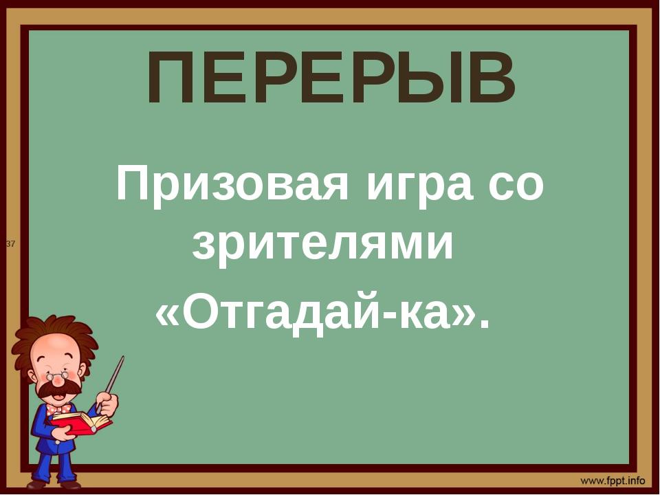ПЕРЕРЫВ Призовая игра со зрителями «Отгадай-ка». 37