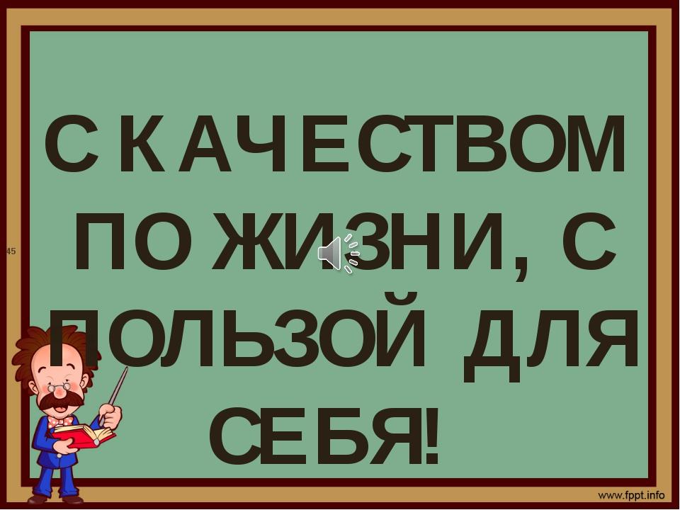 С КАЧЕСТВОМ ПО ЖИЗНИ, С ПОЛЬЗОЙ ДЛЯ СЕБЯ! 45