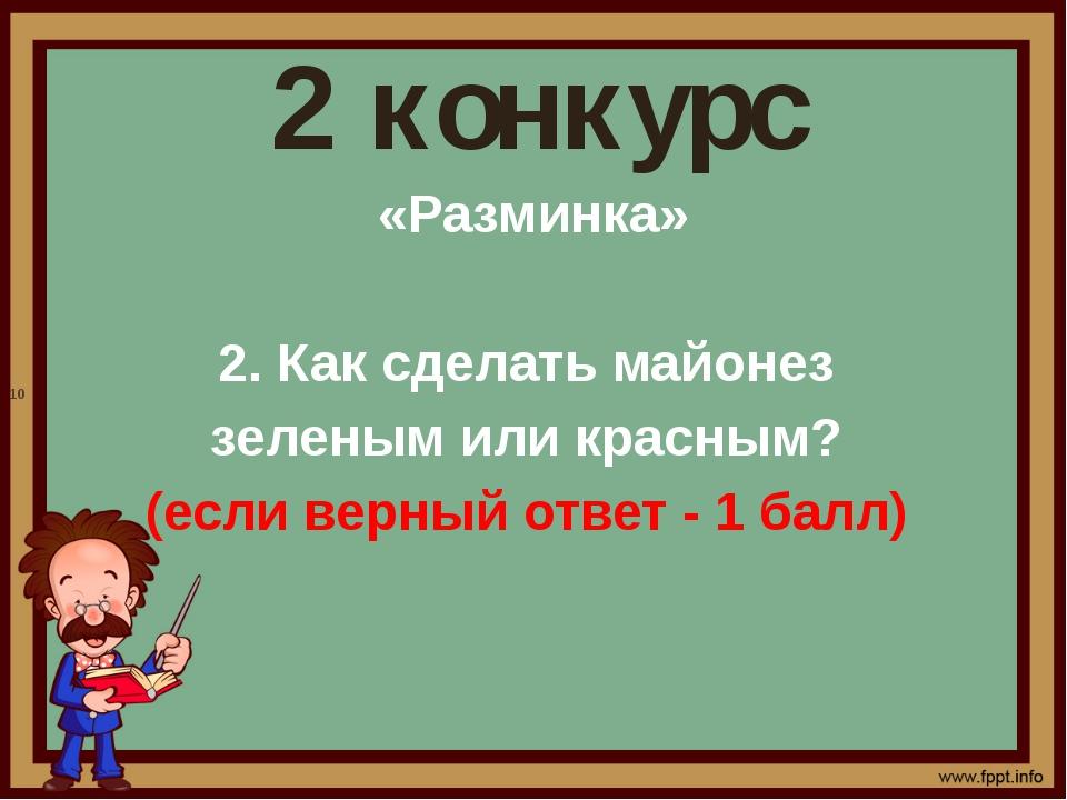 2 конкурс «Разминка» 2. Как сделать майонез зеленым или красным? (если верный...