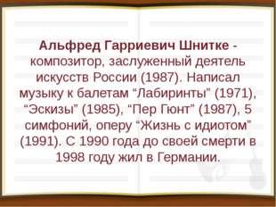 Альфред Гарриевич Шнитке- композитор, заслуженный деятель искусств России (1