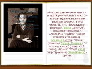 Альфред Шнитке очень много и плодотворно работает в кино. Он написал музыку к
