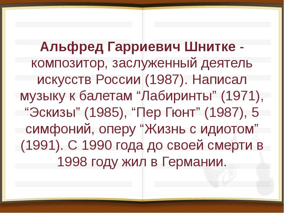 Альфред Гарриевич Шнитке- композитор, заслуженный деятель искусств России (1...