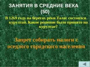 ЗАНЯТИЯ В СРЕДНИЕ ВЕКА (50) В 1269 году на берегах реки Талас состоялся курул