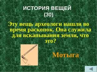 ИСТОРИЯ ВЕЩЕЙ (30) Эту вещь археологи нашли во время раскопок. Она служила дл