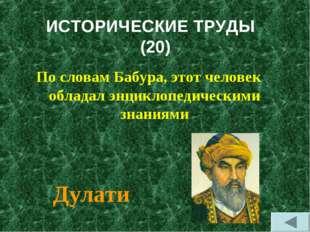 ИСТОРИЧЕСКИЕ ТРУДЫ (20) По словам Бабура, этот человек обладал энциклопедичес