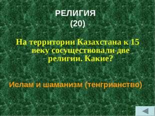РЕЛИГИЯ (20) На территории Казахстана к 15 веку сосуществовали две религии. К