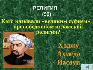 РЕЛИГИЯ (50) Кого называли «великим суфием», проповедником исламской религии?