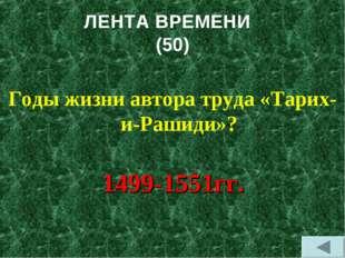 ЛЕНТА ВРЕМЕНИ (50) Годы жизни автора труда «Тарих-и-Рашиди»? 1499-1551гг.