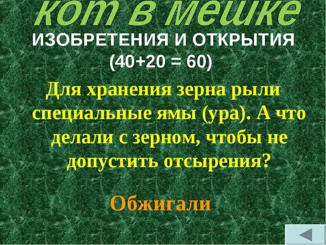 ИЗОБРЕТЕНИЯ И ОТКРЫТИЯ (40+20 = 60) Для хранения зерна рыли специальные ямы (...
