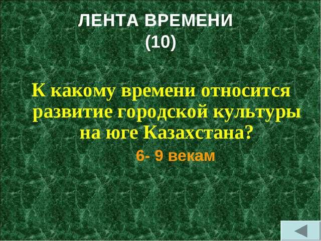 ЛЕНТА ВРЕМЕНИ (10) К какому времени относится развитие городской культуры на...