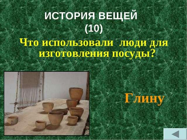 ИСТОРИЯ ВЕЩЕЙ (10) Что использовали люди для изготовления посуды? Глину