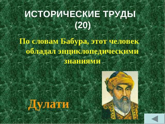 ИСТОРИЧЕСКИЕ ТРУДЫ (20) По словам Бабура, этот человек обладал энциклопедичес...