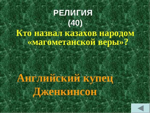РЕЛИГИЯ (40) Кто назвал казахов народом «магометанской веры»? Английский купе...