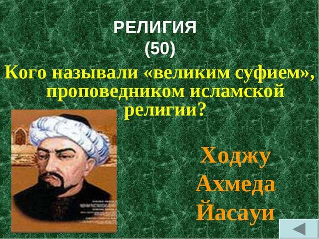 РЕЛИГИЯ (50) Кого называли «великим суфием», проповедником исламской религии?...