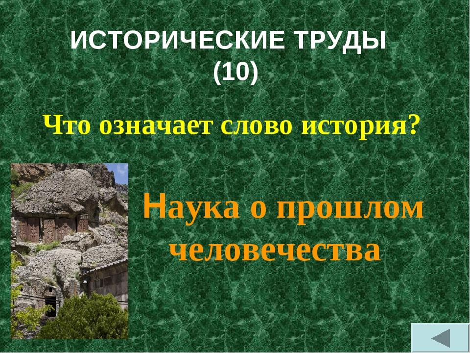 ИСТОРИЧЕСКИЕ ТРУДЫ (10) Что означает слово история? Наука о прошлом человечес...
