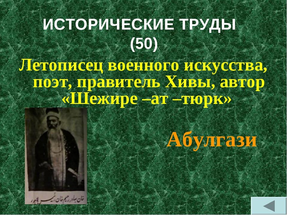 ИСТОРИЧЕСКИЕ ТРУДЫ (50) Летописец военного искусства, поэт, правитель Хивы, а...