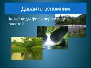 Давайте вспомним Какие виды фольклора о воде вы знаете?
