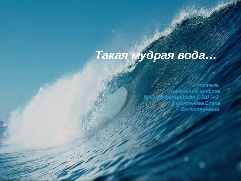 Такая мудрая вода… Учитель начальных классов МАОУ Первомайская СОШ №2 Харито...