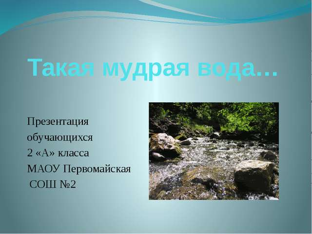 Такая мудрая вода… Презентация обучающихся 2 «А» класса МАОУ Первомайская СОШ...