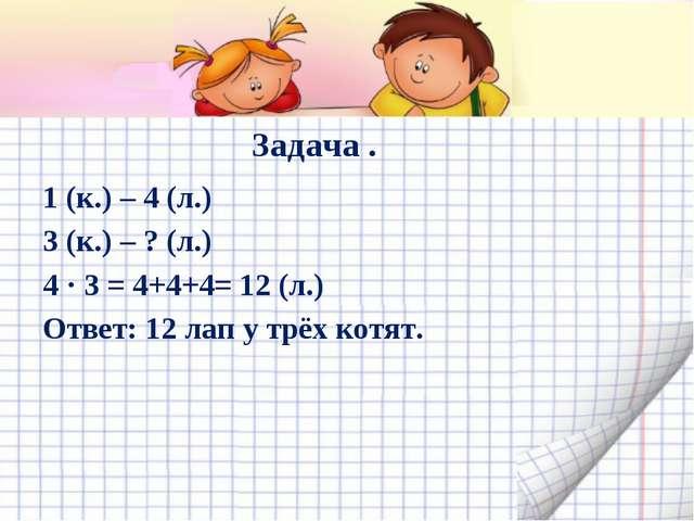 Задача . 1 (к.) – 4 (л.) 3 (к.) – ? (л.) 4 · 3 = 4+4+4= 12 (л.) Ответ: 12 лап...