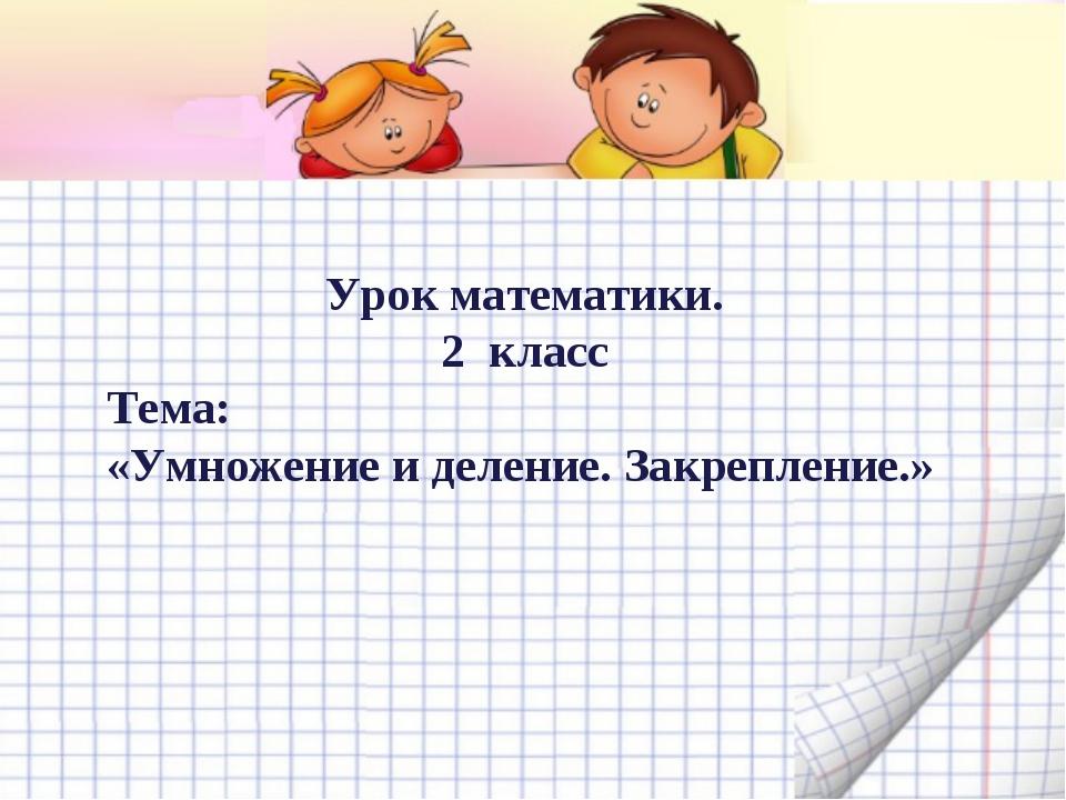 Урок математики. 2 класс Тема: «Умножение и деление. Закрепление.»