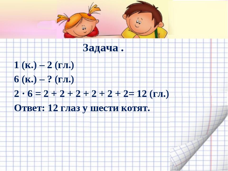 Задача . 1 (к.) – 2 (гл.) 6 (к.) – ? (гл.) 2 · 6 = 2 + 2 + 2 + 2 + 2 + 2= 12...