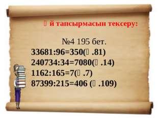 Үй тапсырмасын тексеру: №4195 бет. 33681:96=350(қ.81) 240734:34=7080(қ.14) 1