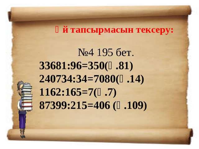 Үй тапсырмасын тексеру: №4195 бет. 33681:96=350(қ.81) 240734:34=7080(қ.14) 1...
