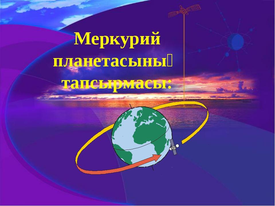 Меркурий планетасының тапсырмасы: