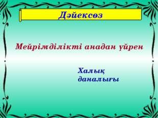 Дәйексөз Мейрімділікті анадан үйрен Халық даналығы