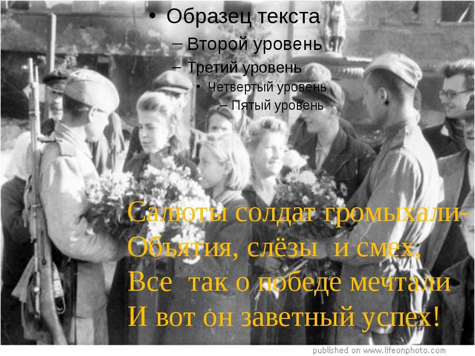 Салюты солдат громыхали- Объятия, слёзы и смех, Все так о победе мечтали И...